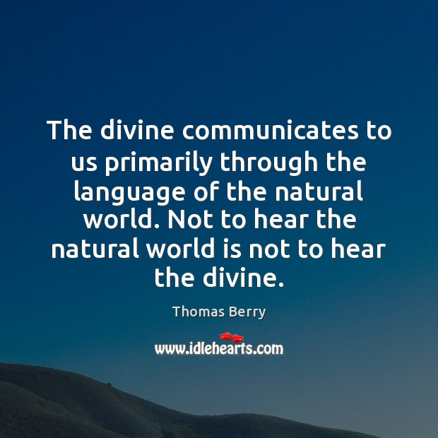 The divine communicates to us primarily through the language of the natural Thomas Berry Picture Quote