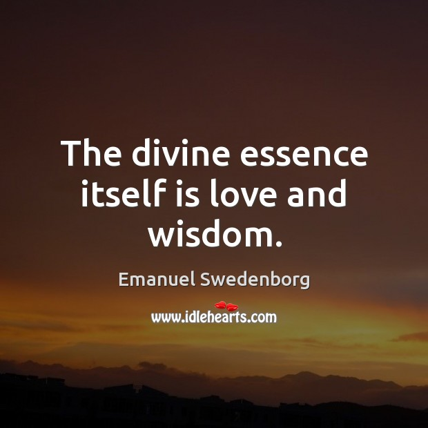 The divine essence itself is love and wisdom. Emanuel Swedenborg Picture Quote