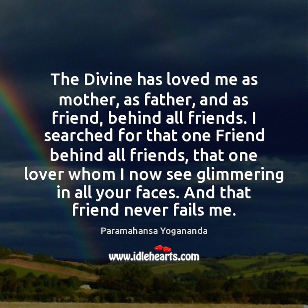 The Divine has loved me as mother, as father, and as friend, Paramahansa Yogananda Picture Quote