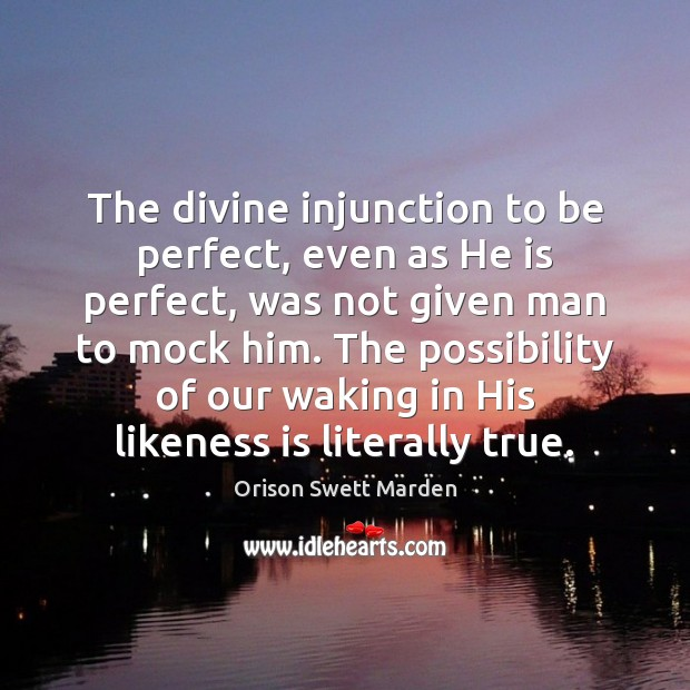 The divine injunction to be perfect, even as He is perfect, was Orison Swett Marden Picture Quote