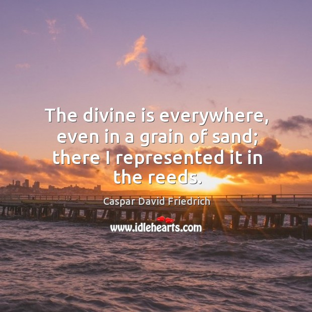 The divine is everywhere, even in a grain of sand; there I represented it in the reeds. Image