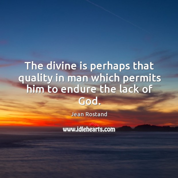 The divine is perhaps that quality in man which permits him to endure the lack of God. Jean Rostand Picture Quote