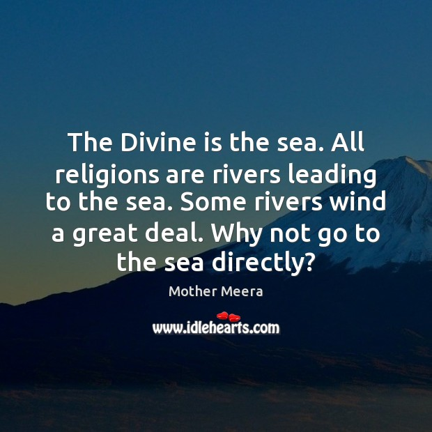 The Divine is the sea. All religions are rivers leading to the Image
