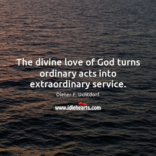 The divine love of God turns ordinary acts into extraordinary service. Image