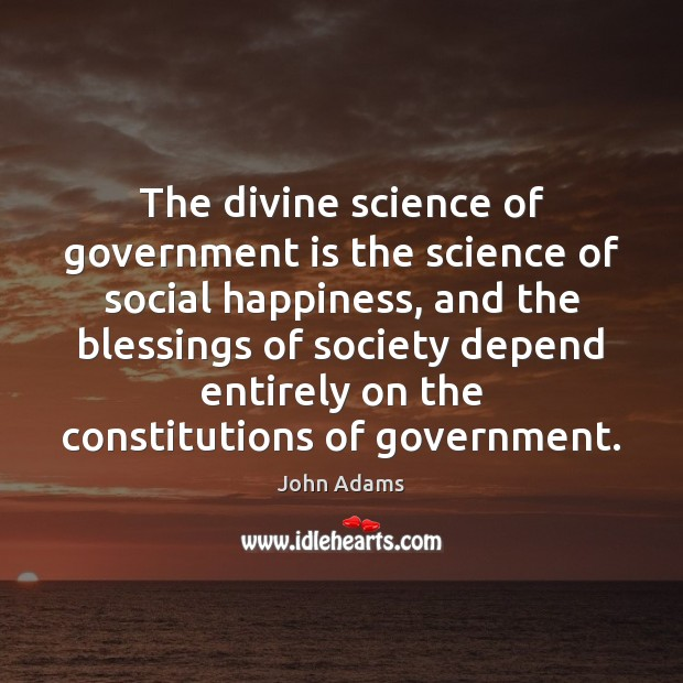 The divine science of government is the science of social happiness, and John Adams Picture Quote