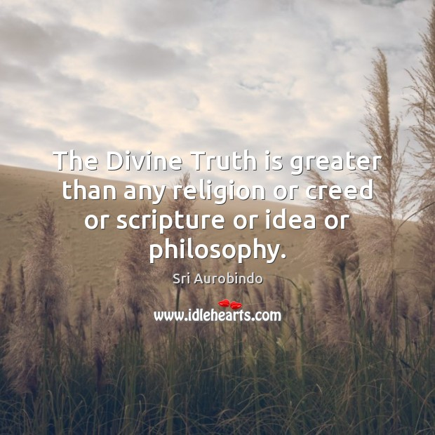 The Divine Truth is greater than any religion or creed or scripture or idea or philosophy. Truth Quotes Image