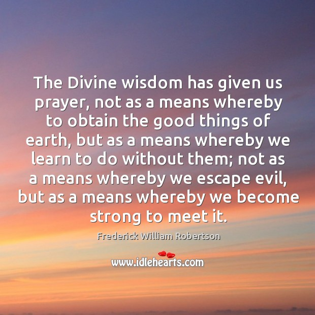 The divine wisdom has given us prayer, not as a means whereby to obtain the good things of earth Image