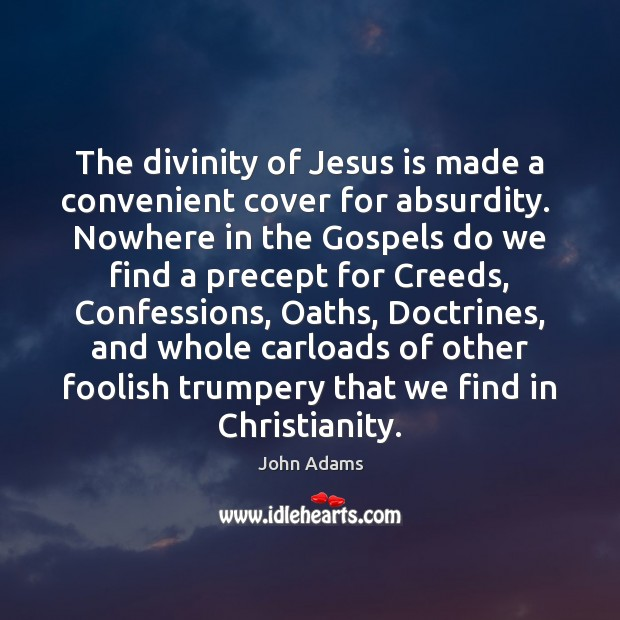 The divinity of Jesus is made a convenient cover for absurdity.  Nowhere John Adams Picture Quote