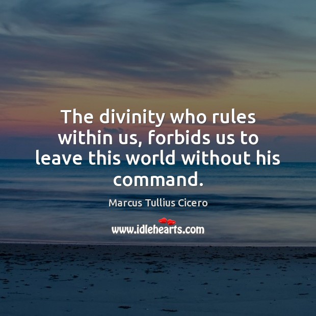 The divinity who rules within us, forbids us to leave this world without his command. Marcus Tullius Cicero Picture Quote