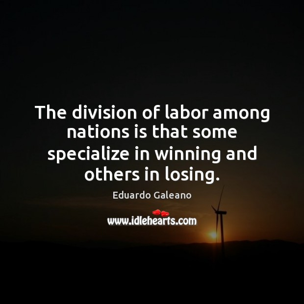The division of labor among nations is that some specialize in winning Eduardo Galeano Picture Quote