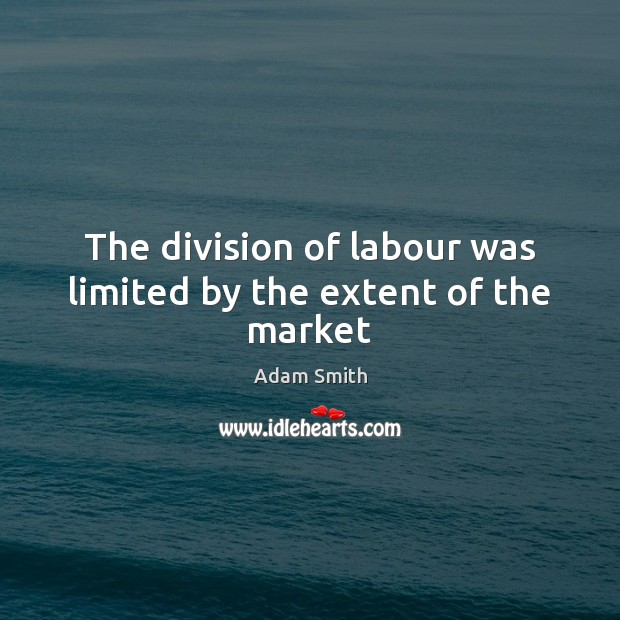 The division of labour was limited by the extent of the market Adam Smith Picture Quote