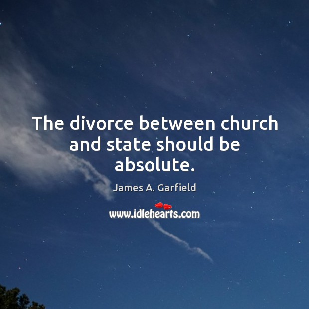 James A. Garfield Picture Quote image saying: The divorce between church and state should be absolute.