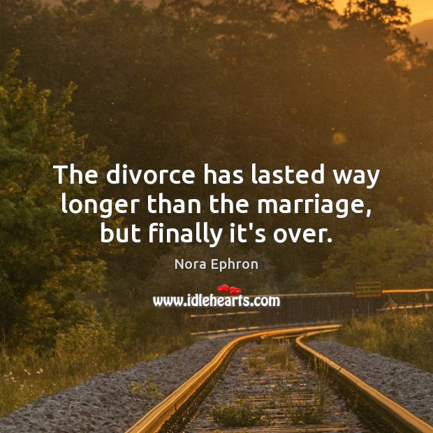 The divorce has lasted way longer than the marriage, but finally it's over. Nora Ephron Picture Quote