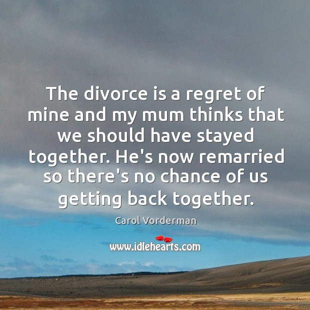 The divorce is a regret of mine and my mum thinks that
