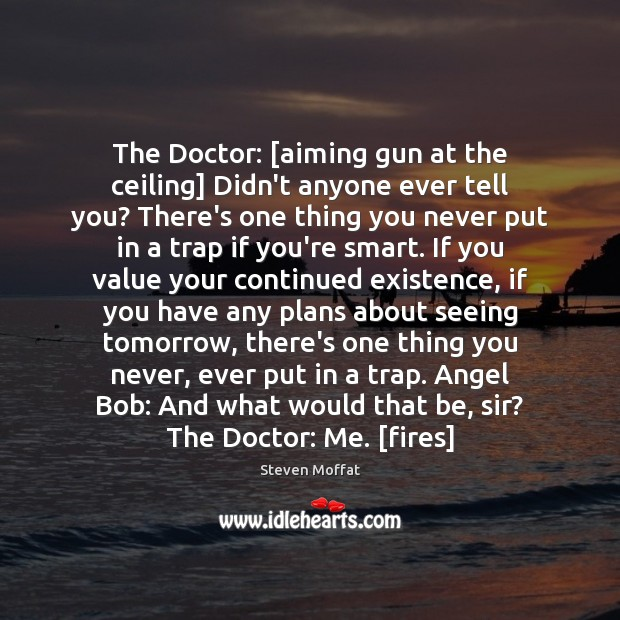 The Doctor: [aiming gun at the ceiling] Didn't anyone ever tell you? Steven Moffat Picture Quote