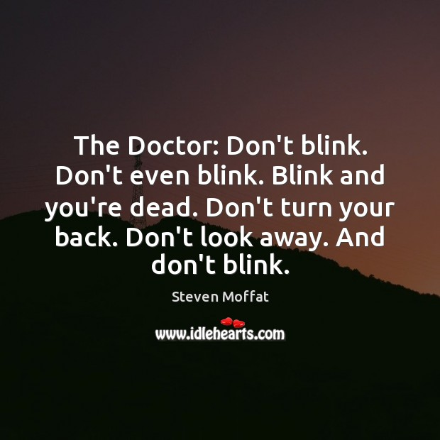 The Doctor: Don't blink. Don't even blink. Blink and you're dead. Don't Steven Moffat Picture Quote