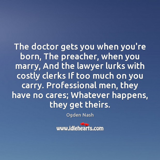 The doctor gets you when you're born, The preacher, when you marry, Ogden Nash Picture Quote