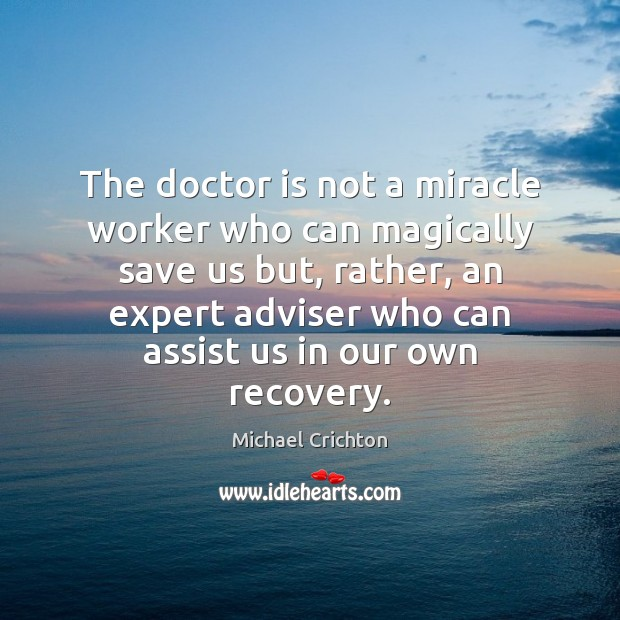 The doctor is not a miracle worker who can magically save us Michael Crichton Picture Quote