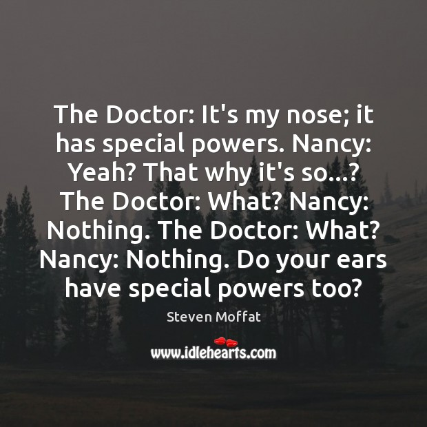 The Doctor: It's my nose; it has special powers. Nancy: Yeah? That Steven Moffat Picture Quote