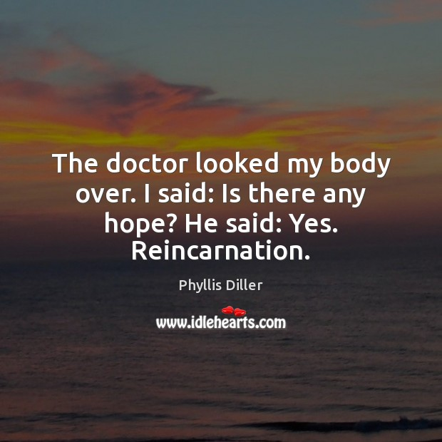 The doctor looked my body over. I said: Is there any hope? He said: Yes. Reincarnation. Image
