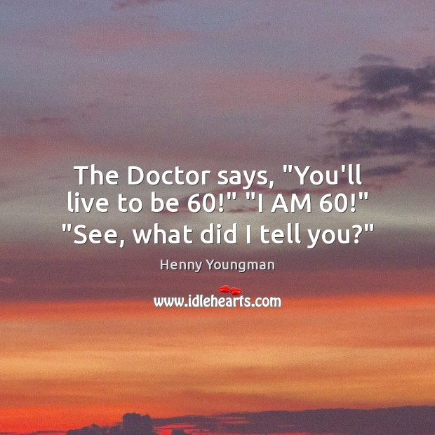 """The Doctor says, """"You'll live to be 60!"""" """"I AM 60!"""" """"See, what did I tell you?"""" Image"""