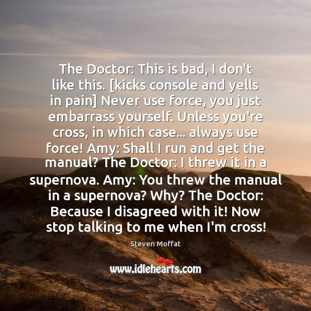 The Doctor: This is bad, I don't like this. [kicks console and Steven Moffat Picture Quote
