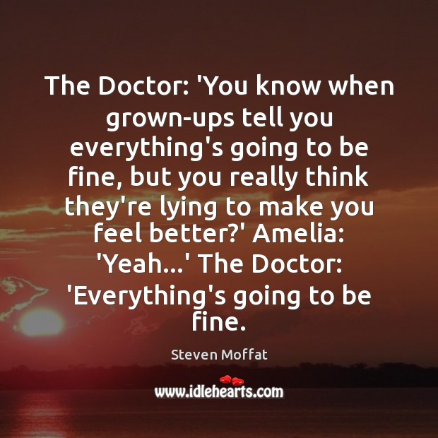 The Doctor: 'You know when grown-ups tell you everything's going to be Steven Moffat Picture Quote