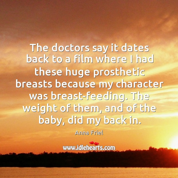 The doctors say it dates back to a film where I had these huge prosthetic breasts because Anna Friel Picture Quote