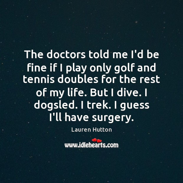 The doctors told me I'd be fine if I play only golf Lauren Hutton Picture Quote