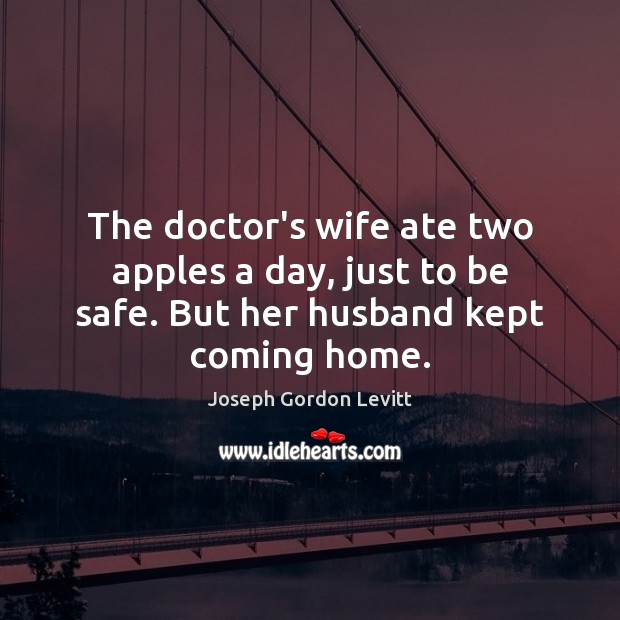 The doctor's wife ate two apples a day, just to be safe. But her husband kept coming home. Joseph Gordon Levitt Picture Quote