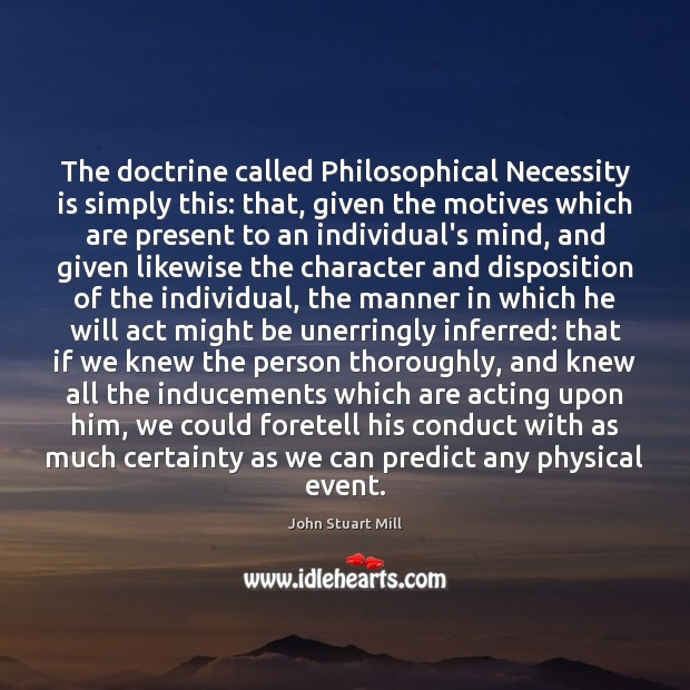 The doctrine called Philosophical Necessity is simply this: that, given the motives Image