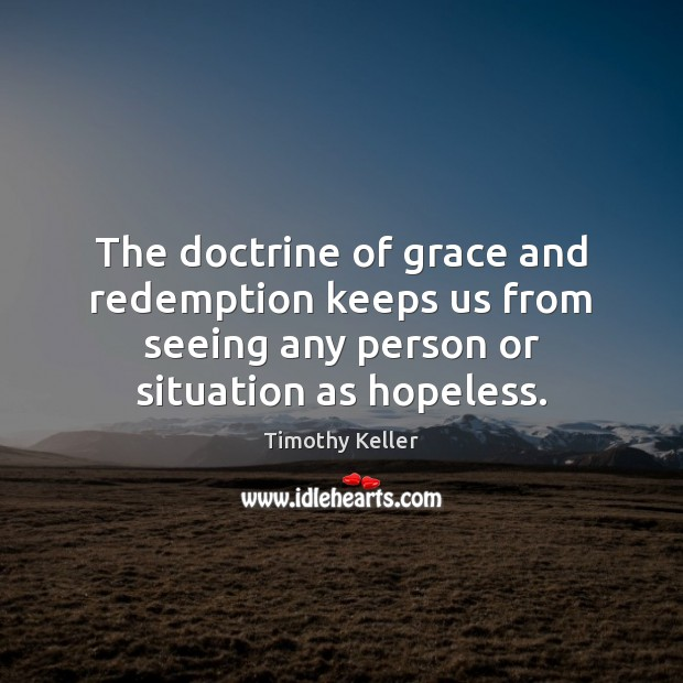 The doctrine of grace and redemption keeps us from seeing any person Timothy Keller Picture Quote