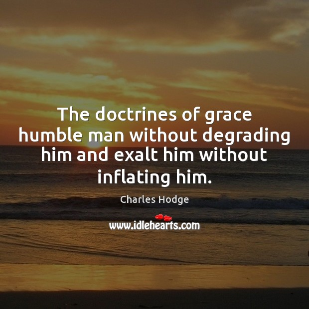 The doctrines of grace humble man without degrading him and exalt him Charles Hodge Picture Quote