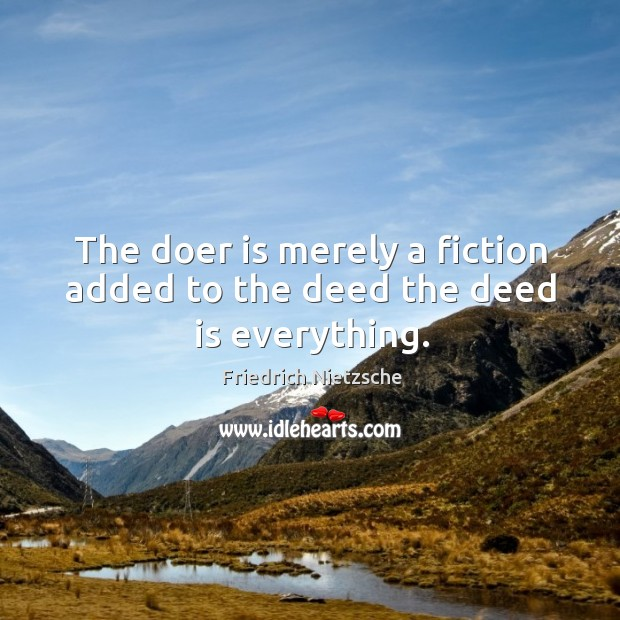 The doer is merely a fiction added to the deed the deed is everything. Image