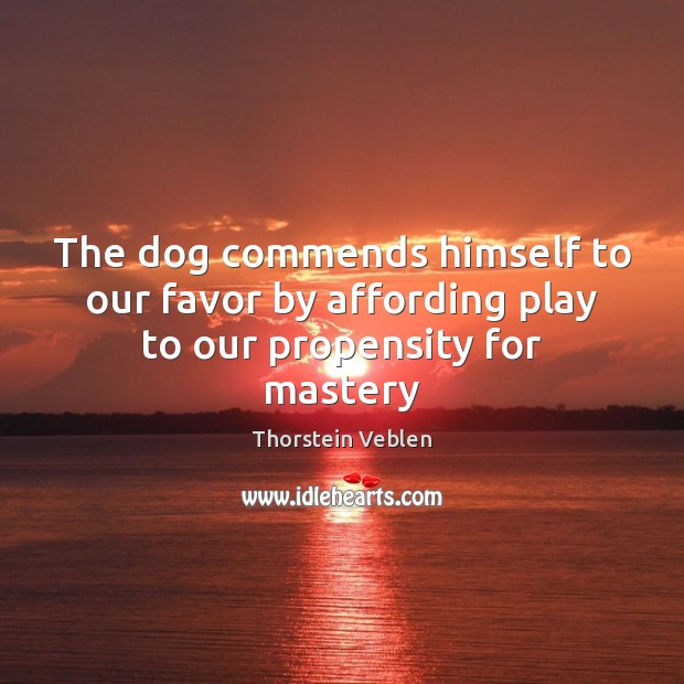 The dog commends himself to our favor by affording play to our propensity for mastery Thorstein Veblen Picture Quote
