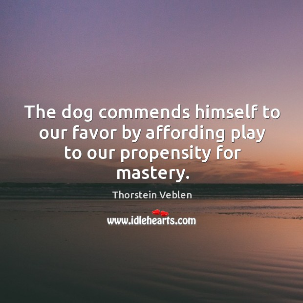 The dog commends himself to our favor by affording play to our propensity for mastery. Thorstein Veblen Picture Quote