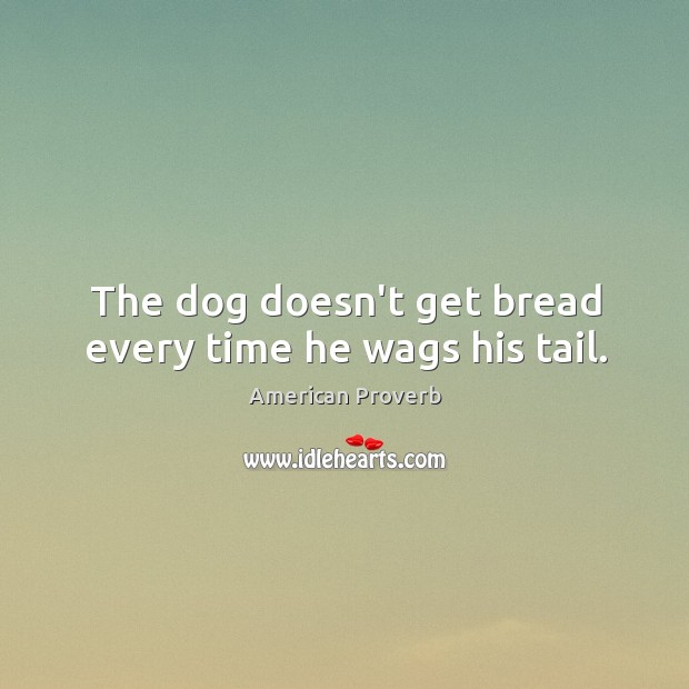 Image, The dog doesn't get bread every time he wags his tail.
