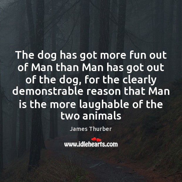 The dog has got more fun out of Man than Man has James Thurber Picture Quote