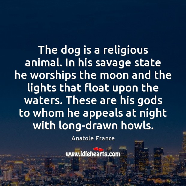 The dog is a religious animal. In his savage state he worships Anatole France Picture Quote
