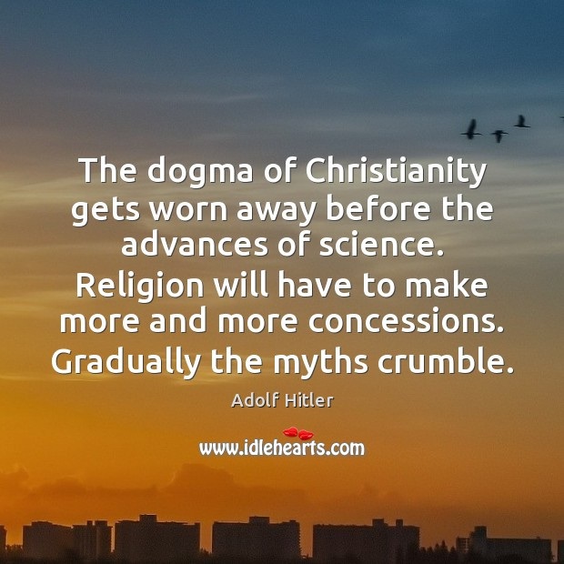 The dogma of Christianity gets worn away before the advances of science. Adolf Hitler Picture Quote