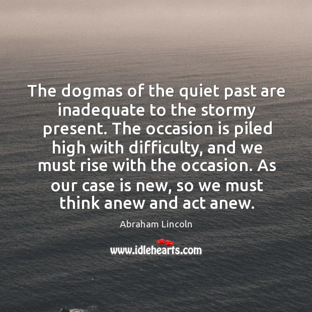 Image, The dogmas of the quiet past are inadequate to the stormy present.