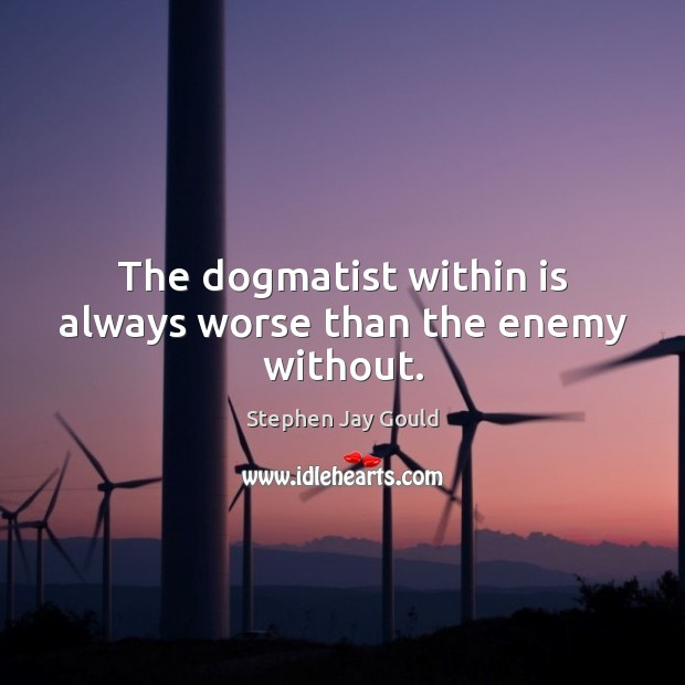 Image, The dogmatist within is always worse than the enemy without.
