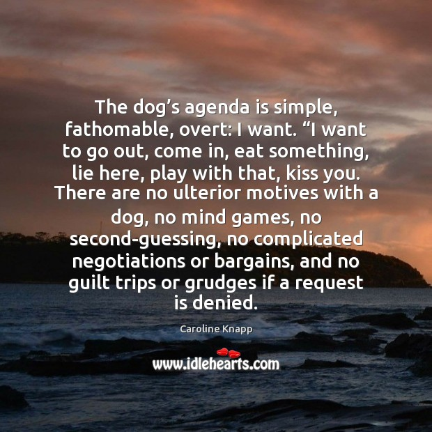 "The dog's agenda is simple, fathomable, overt: I want. ""I want Caroline Knapp Picture Quote"