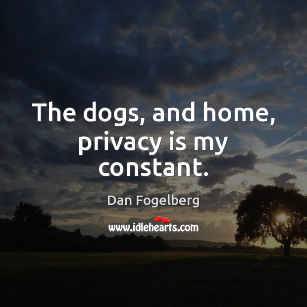 The dogs, and home, privacy is my constant. Image