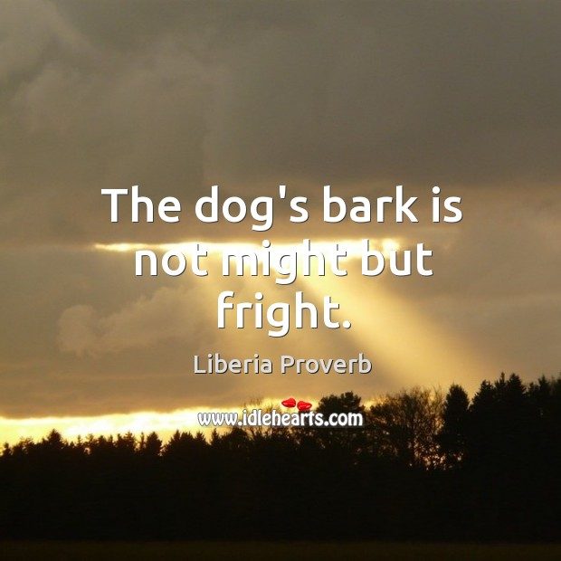The dog's bark is not might but fright. Liberia Proverbs Image