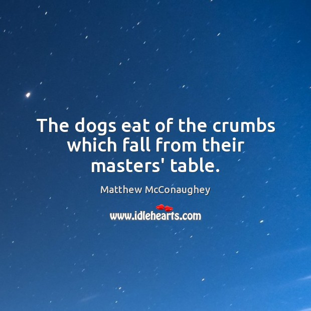 Image, The dogs eat of the crumbs which fall from their masters' table.