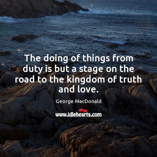 Image, The doing of things from duty is but a stage on the road to the kingdom of truth and love.