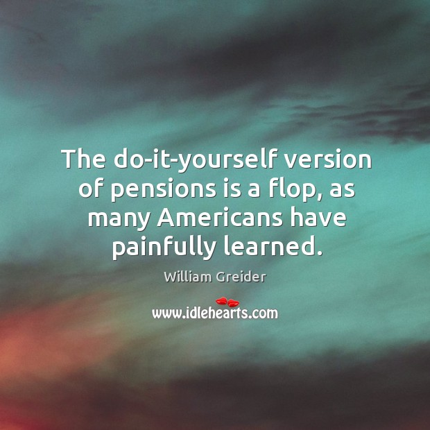The do-it-yourself version of pensions is a flop, as many americans have painfully learned. William Greider Picture Quote
