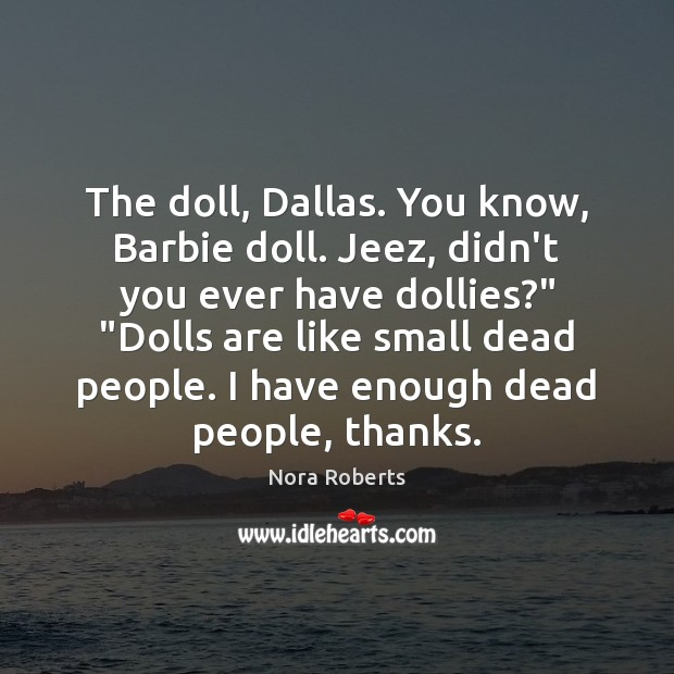 The doll, Dallas. You know, Barbie doll. Jeez, didn't you ever have Nora Roberts Picture Quote