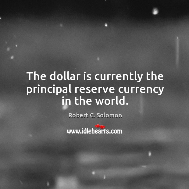 The dollar is currently the principal reserve currency in the world. Image